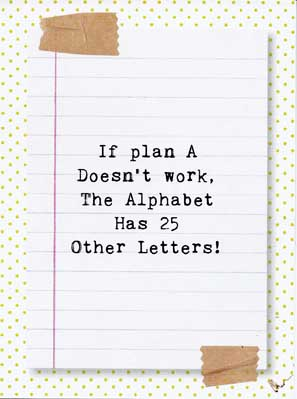 If Plan A doesn' work, the alphabet has 25 other letters!